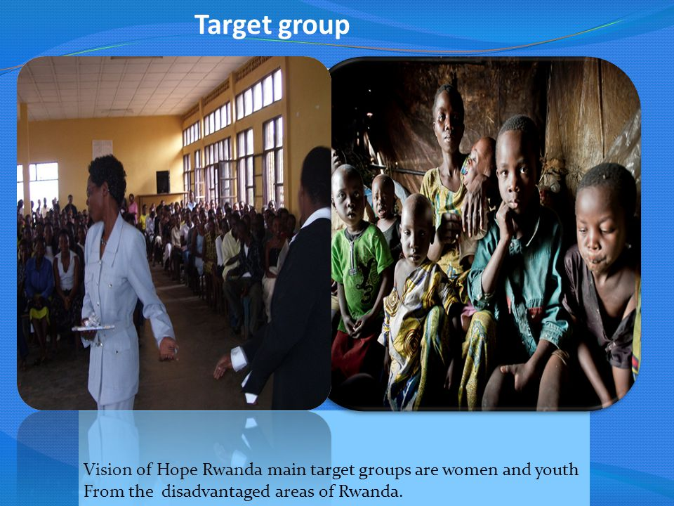 Target group Vision of Hope Rwanda main target groups are women and youth.