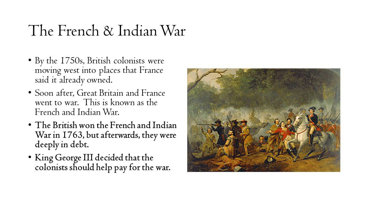 The French & Indian War By the 1750s, British colonists were moving west into places that France said it already owned.