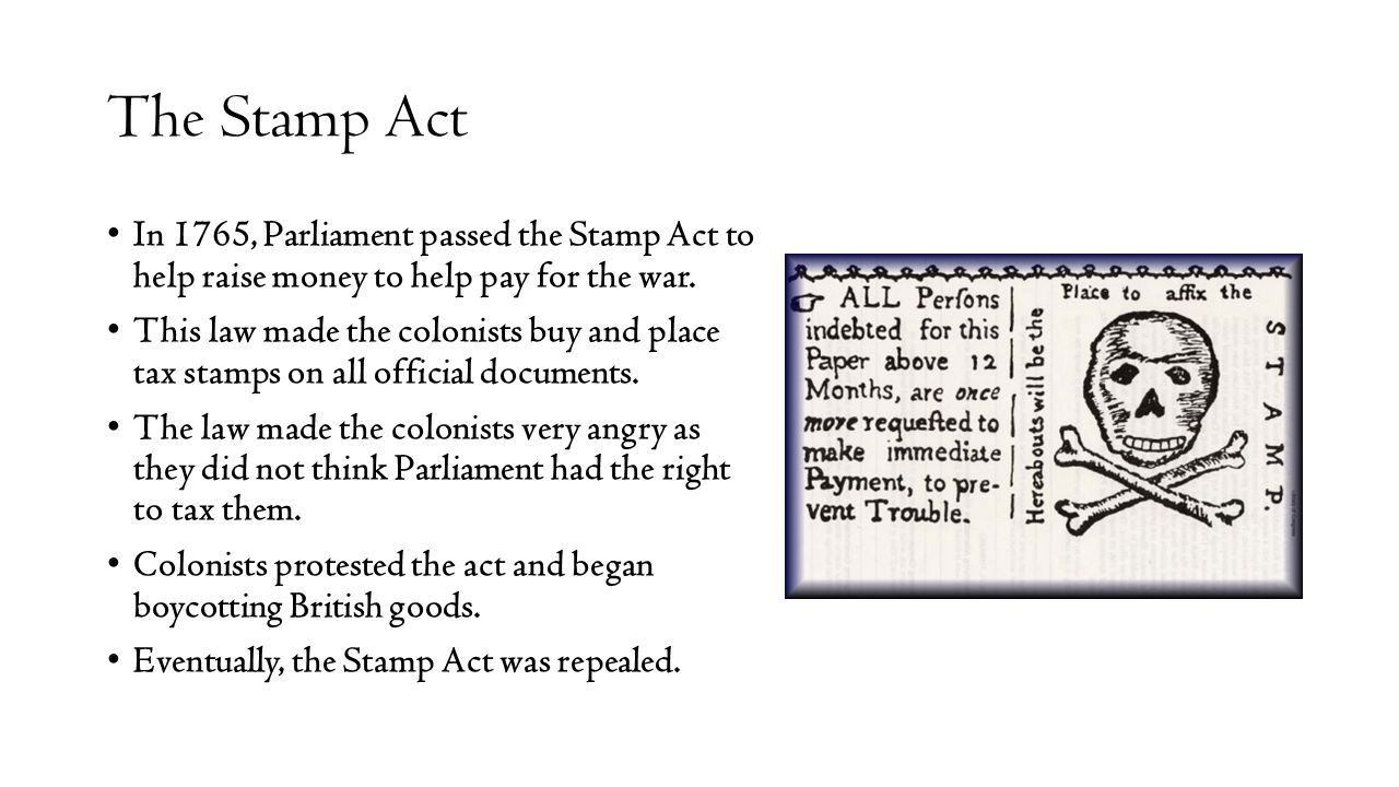The Stamp Act In 1765, Parliament passed the Stamp Act to help raise money to help pay for the war.