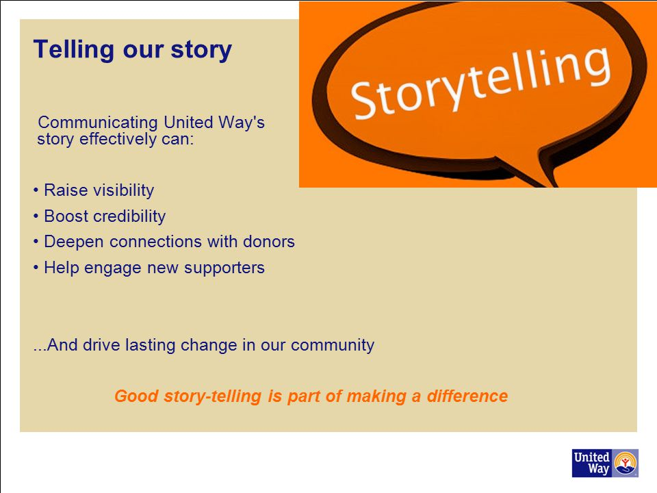 Telling our story Communicating United Way s story effectively can: