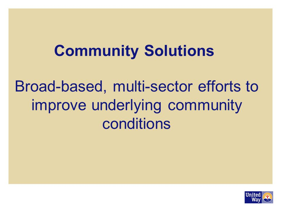 Community Solutions Broad-based, multi-sector efforts to improve underlying community conditions.