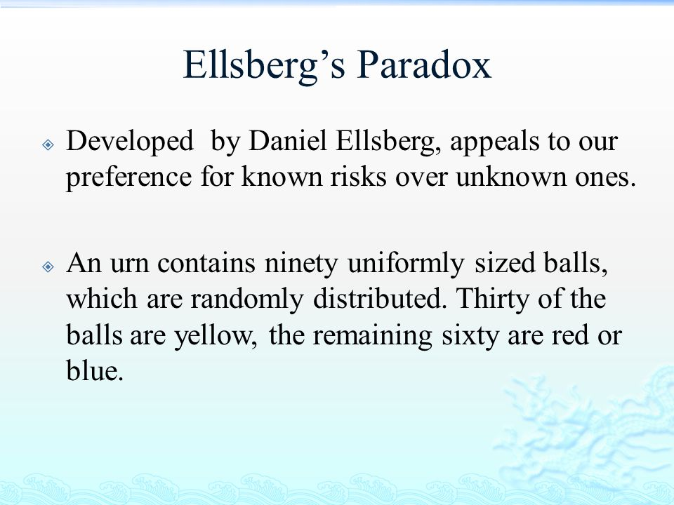 Ellsberg's Paradox Developed by Daniel Ellsberg, appeals to our preference for known risks over unknown ones.