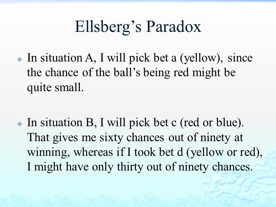 Ellsberg's Paradox In situation A, I will pick bet a (yellow), since the chance of the ball's being red might be quite small.