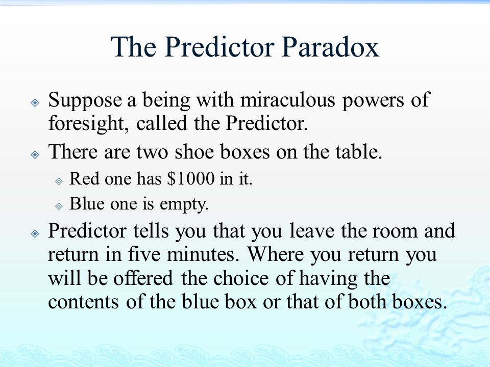 The Predictor Paradox Suppose a being with miraculous powers of foresight, called the Predictor. There are two shoe boxes on the table.
