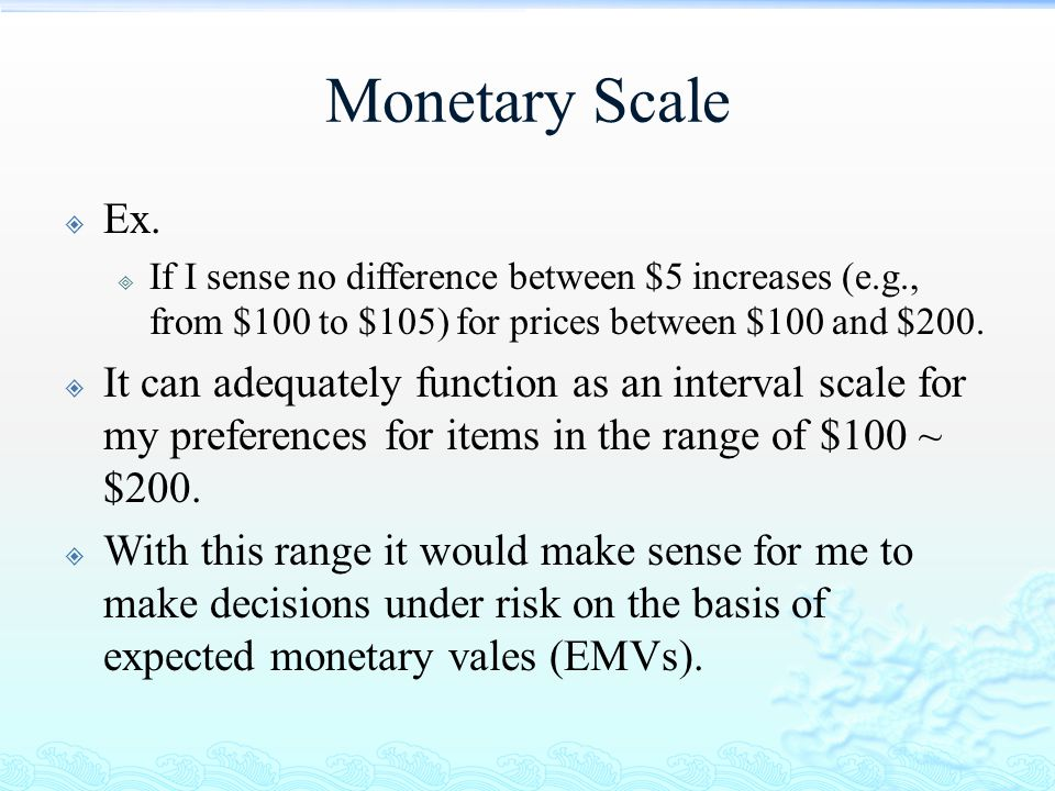 Monetary Scale Ex. If I sense no difference between $5 increases (e.g., from $100 to $105) for prices between $100 and $200.