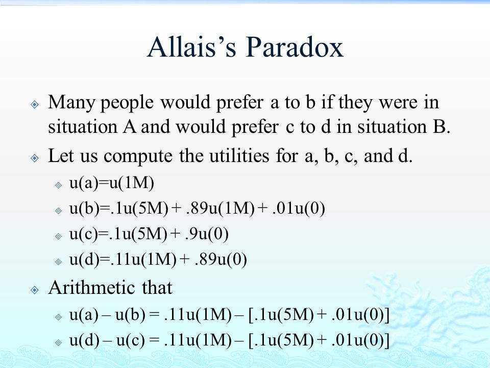 Allais's Paradox Many people would prefer a to b if they were in situation A and would prefer c to d in situation B.
