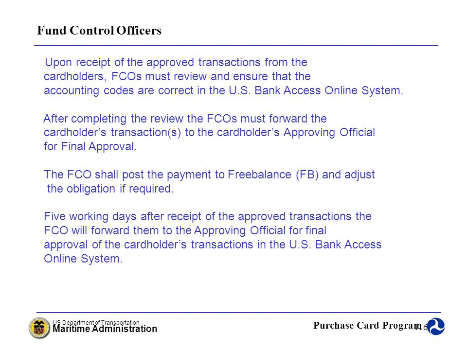 Fund Control Officers Upon receipt of the approved transactions from the. cardholders, FCOs must review and ensure that the.