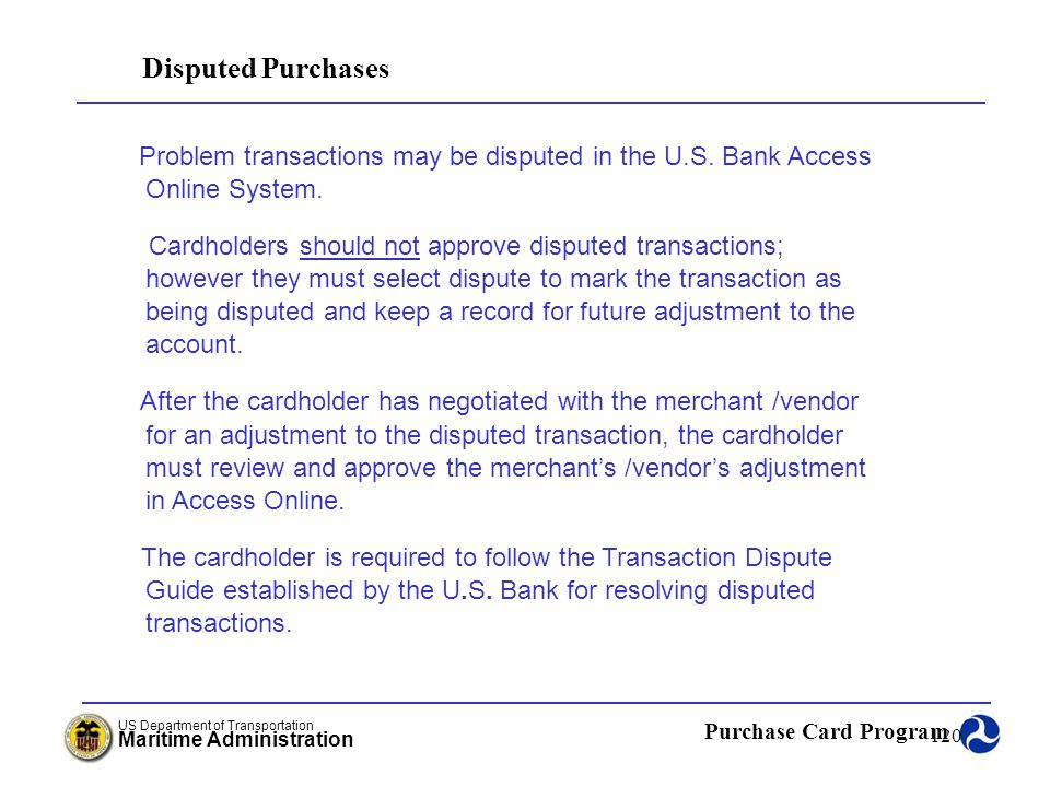 Disputed Purchases Problem transactions may be disputed in the U.S. Bank Access Online System.