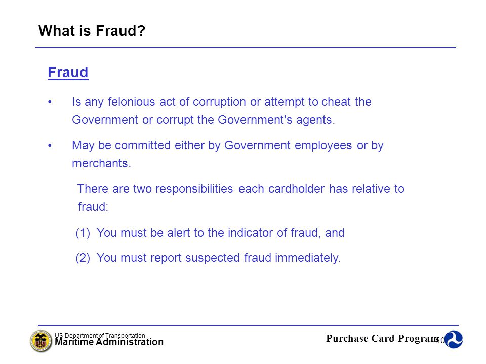 What is Fraud Fraud. Is any felonious act of corruption or attempt to cheat the Government or corrupt the Government s agents.