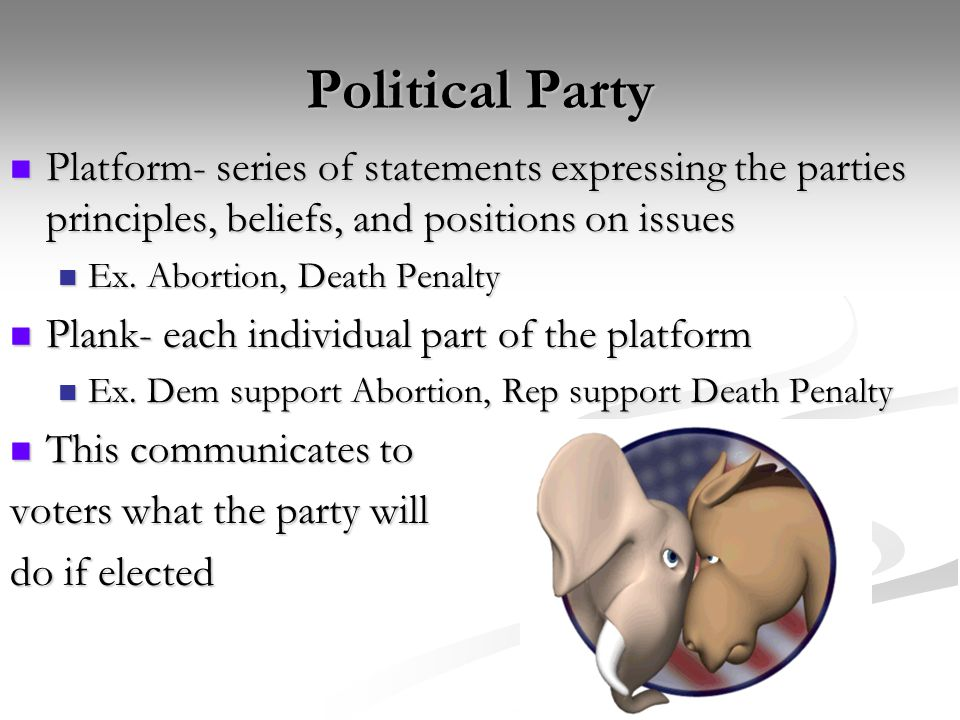 Political Party Platform- series of statements expressing the parties principles, beliefs, and positions on issues.
