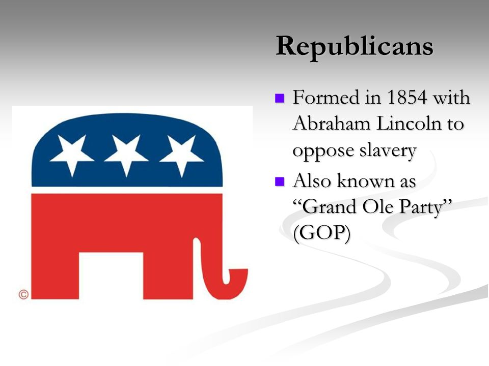 Republicans Formed in 1854 with Abraham Lincoln to oppose slavery