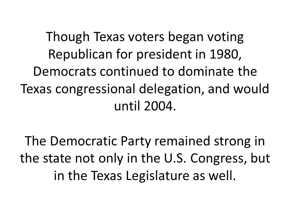 Though Texas voters began voting Republican for president in 1980, Democrats continued to dominate the Texas congressional delegation, and would until 2004.