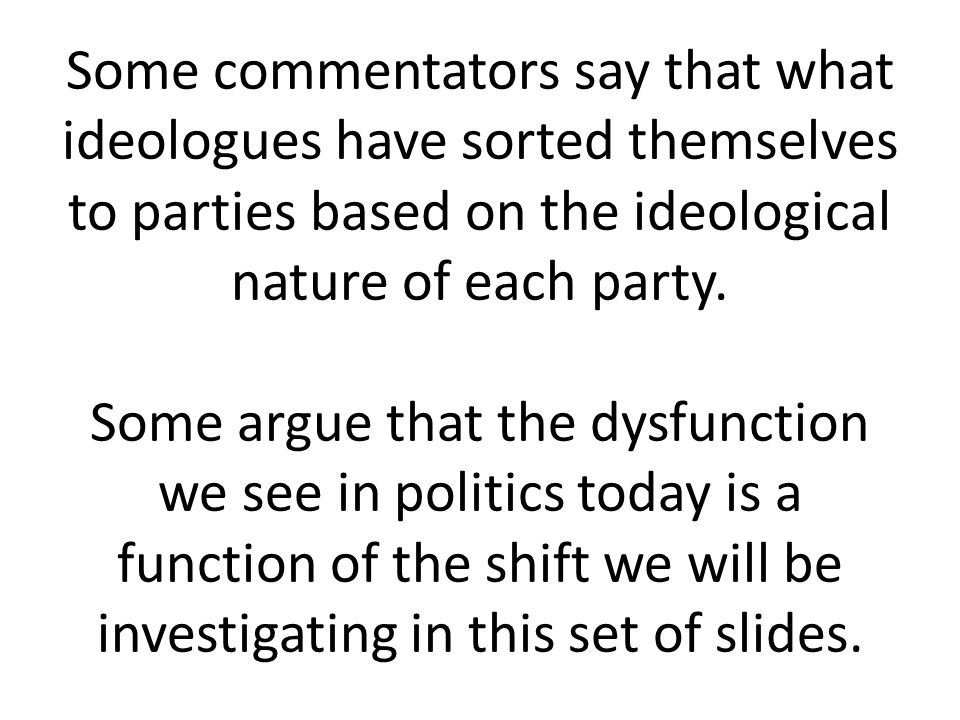 Some commentators say that what ideologues have sorted themselves to parties based on the ideological nature of each party.