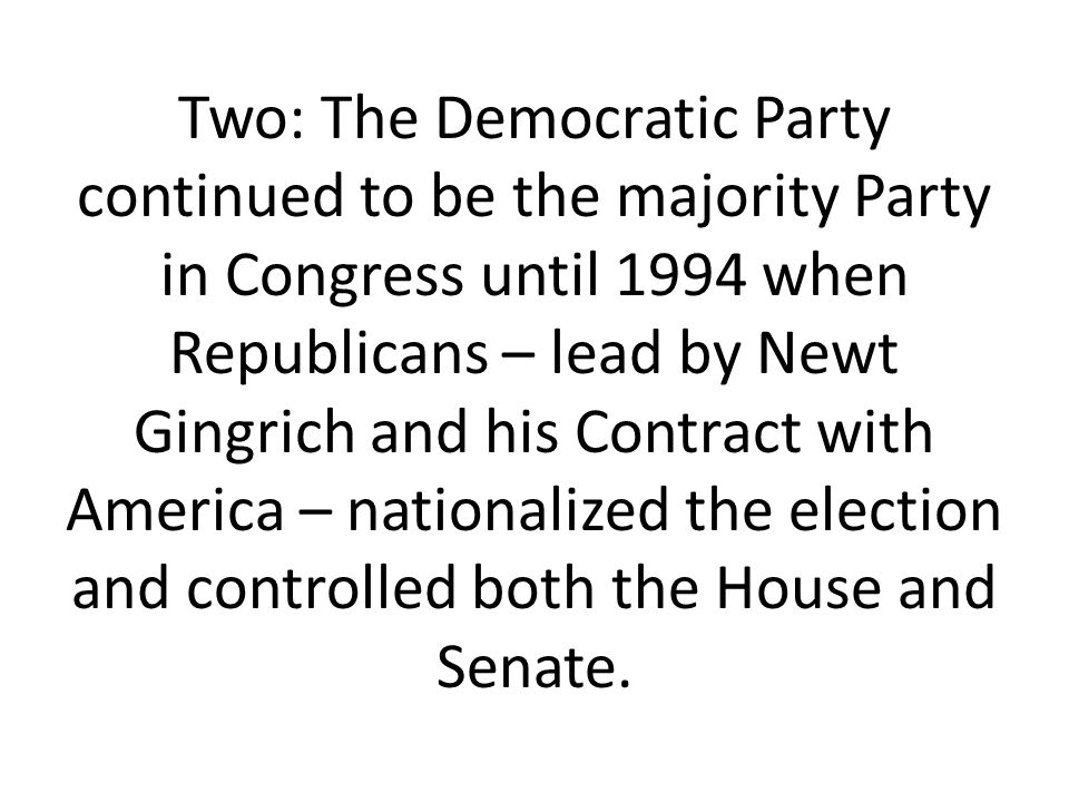 Two: The Democratic Party continued to be the majority Party in Congress until 1994 when Republicans – lead by Newt Gingrich and his Contract with America – nationalized the election and controlled both the House and Senate.