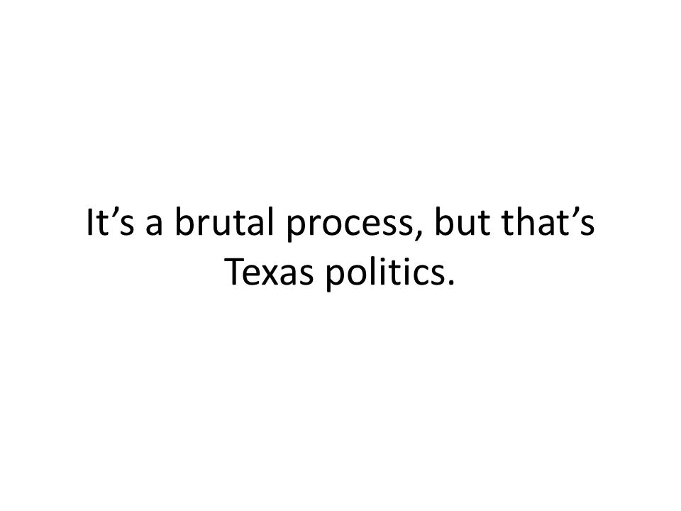 It's a brutal process, but that's Texas politics.
