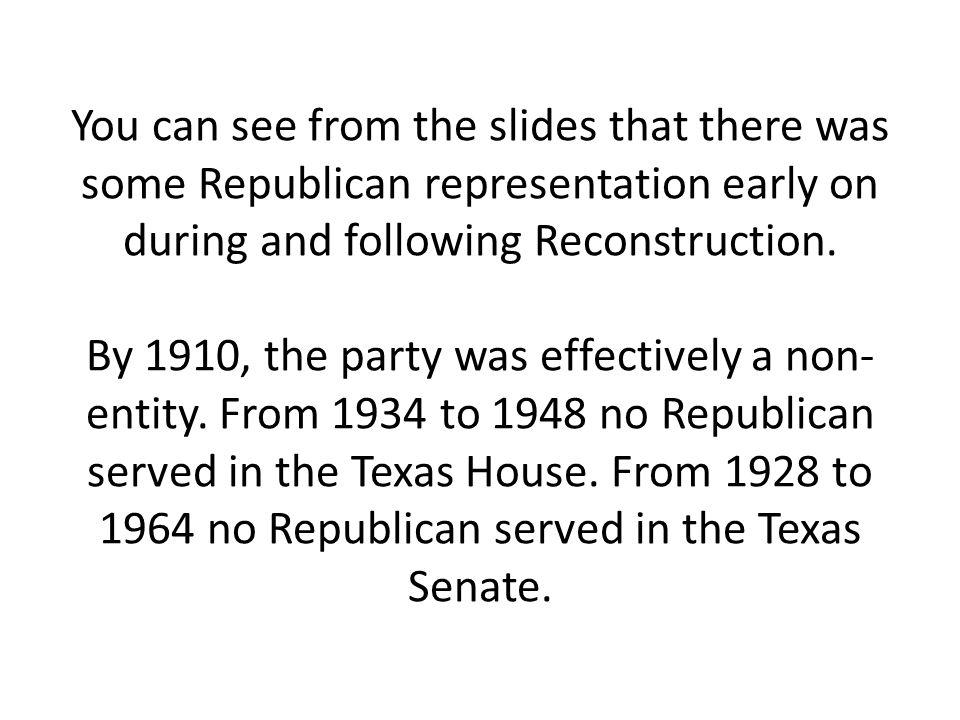 You can see from the slides that there was some Republican representation early on during and following Reconstruction.