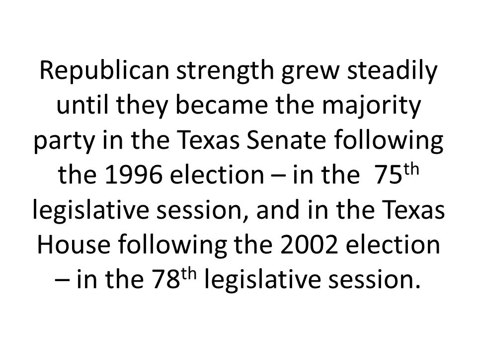 Republican strength grew steadily until they became the majority party in the Texas Senate following the 1996 election – in the 75th legislative session, and in the Texas House following the 2002 election – in the 78th legislative session.