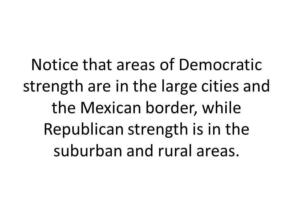Notice that areas of Democratic strength are in the large cities and the Mexican border, while Republican strength is in the suburban and rural areas.