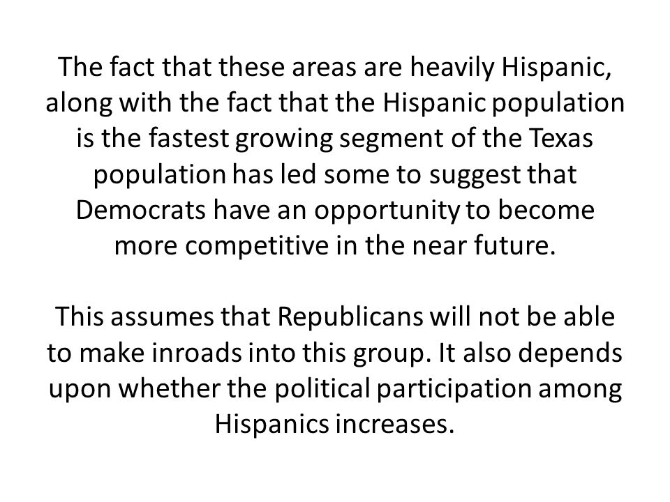 The fact that these areas are heavily Hispanic, along with the fact that the Hispanic population is the fastest growing segment of the Texas population has led some to suggest that Democrats have an opportunity to become more competitive in the near future.