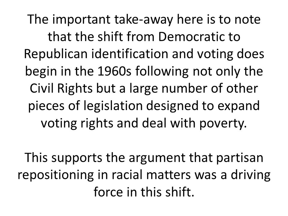 The important take-away here is to note that the shift from Democratic to Republican identification and voting does begin in the 1960s following not only the Civil Rights but a large number of other pieces of legislation designed to expand voting rights and deal with poverty.