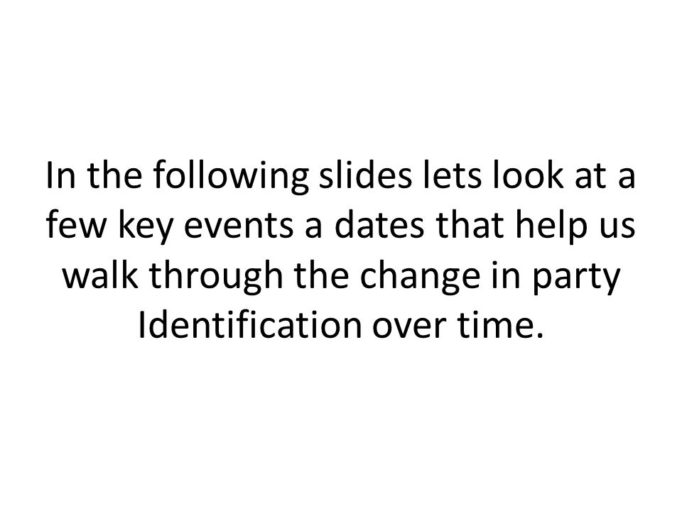In the following slides lets look at a few key events a dates that help us walk through the change in party Identification over time.