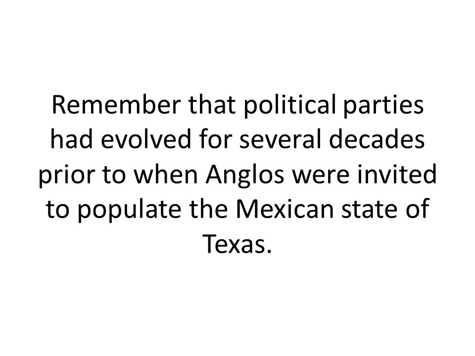 Remember that political parties had evolved for several decades prior to when Anglos were invited to populate the Mexican state of Texas.