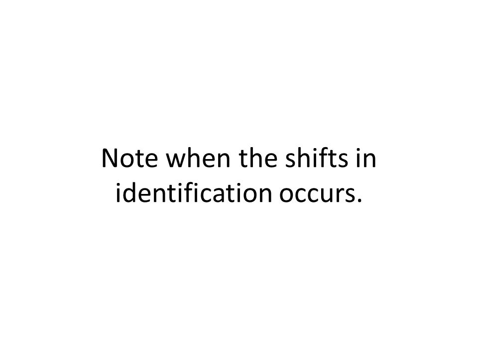 Note when the shifts in identification occurs.