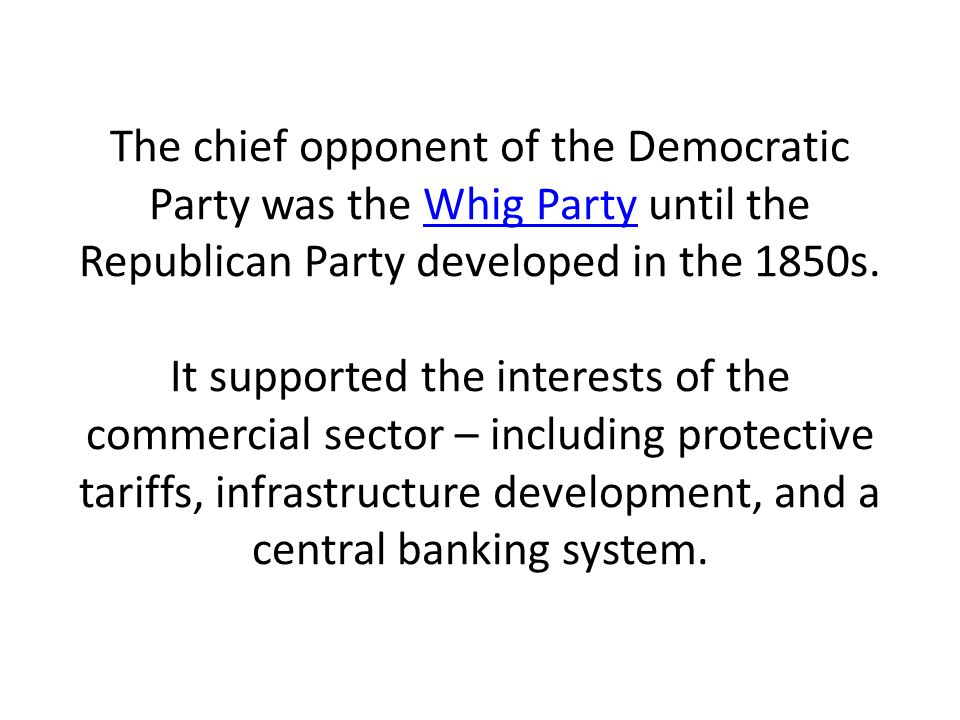 The chief opponent of the Democratic Party was the Whig Party until the Republican Party developed in the 1850s.