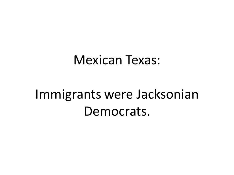 Mexican Texas: Immigrants were Jacksonian Democrats.