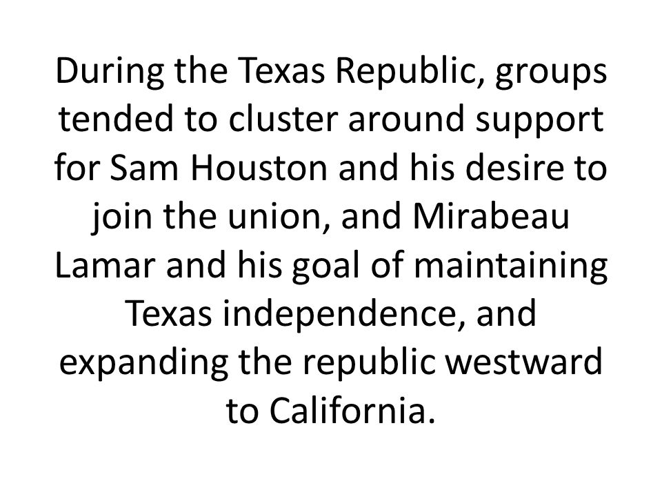 During the Texas Republic, groups tended to cluster around support for Sam Houston and his desire to join the union, and Mirabeau Lamar and his goal of maintaining Texas independence, and expanding the republic westward to California.