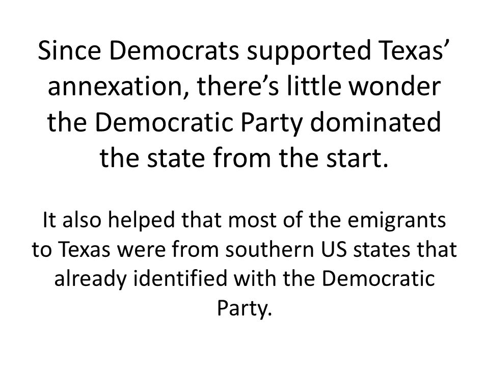 Since Democrats supported Texas' annexation, there's little wonder the Democratic Party dominated the state from the start.