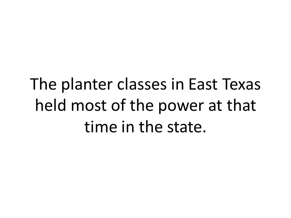 The planter classes in East Texas held most of the power at that time in the state.