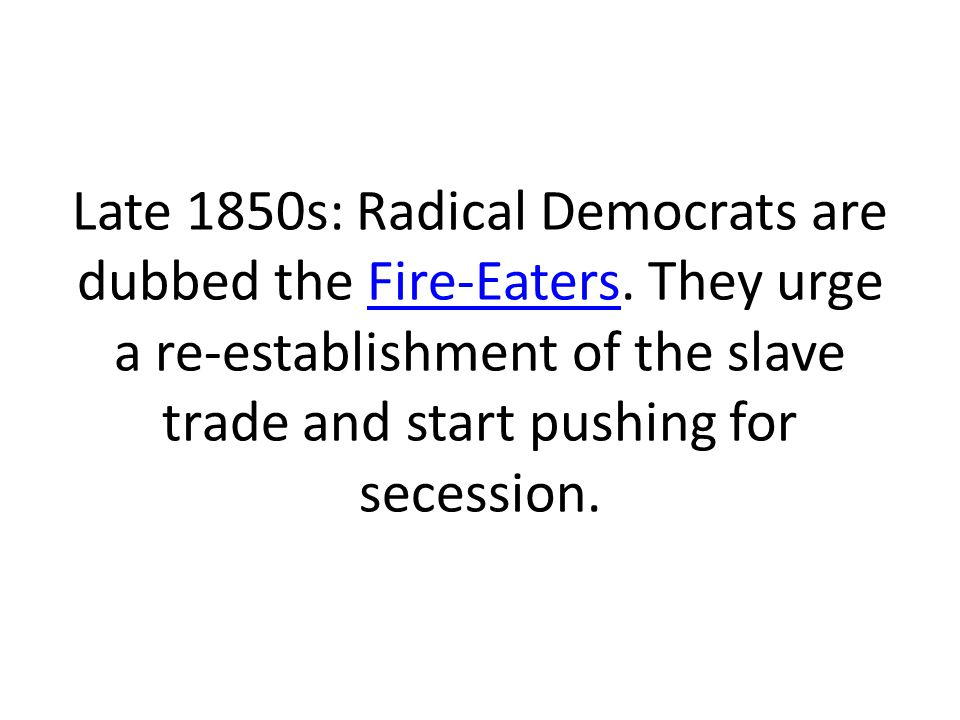 Late 1850s: Radical Democrats are dubbed the Fire-Eaters
