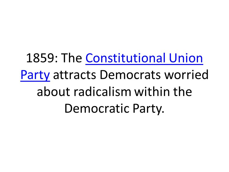 1859: The Constitutional Union Party attracts Democrats worried about radicalism within the Democratic Party.