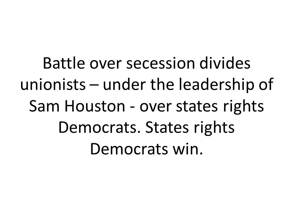 Battle over secession divides unionists – under the leadership of Sam Houston - over states rights Democrats.