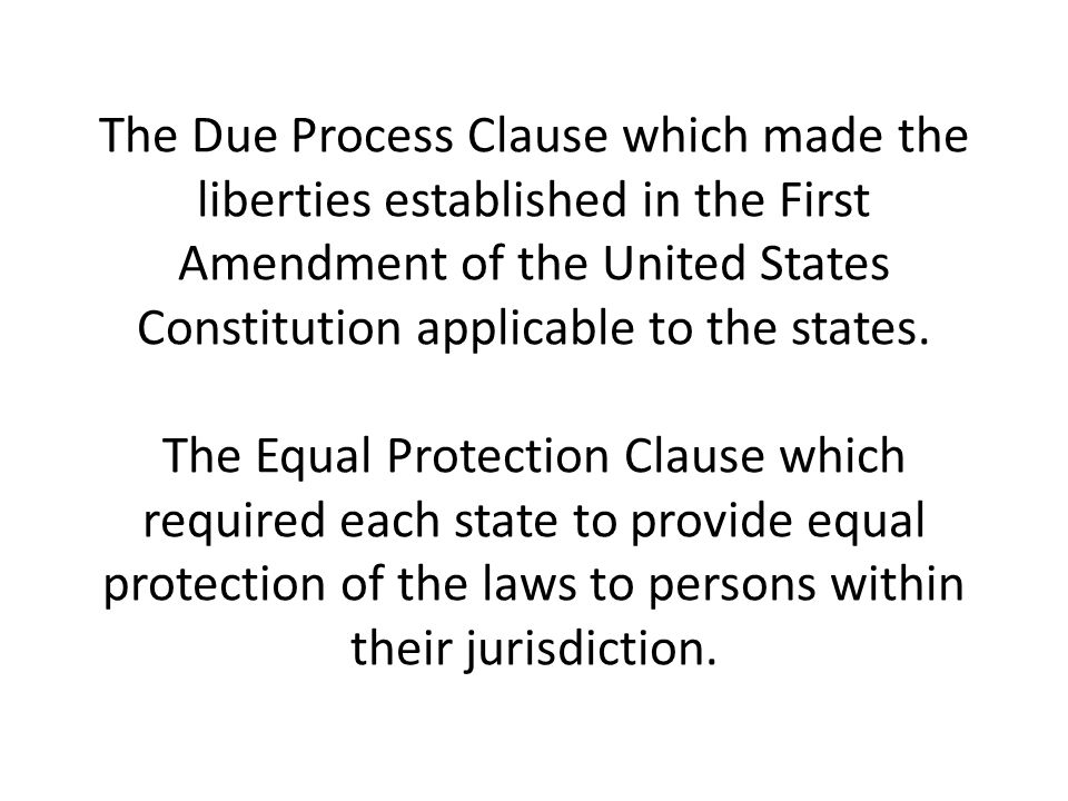 The Due Process Clause which made the liberties established in the First Amendment of the United States Constitution applicable to the states.