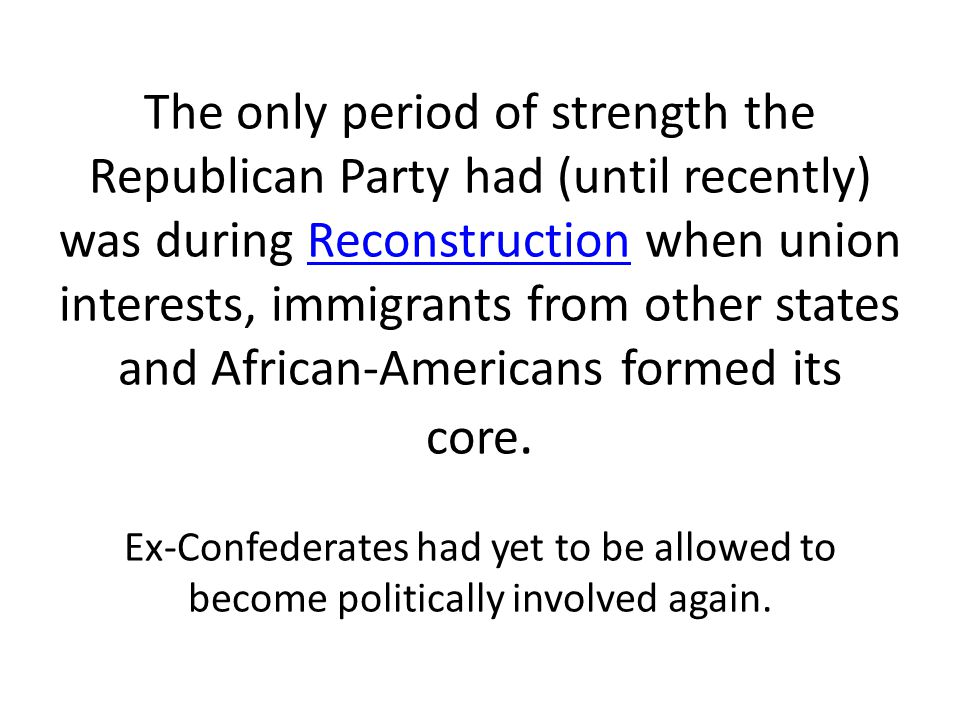 The only period of strength the Republican Party had (until recently) was during Reconstruction when union interests, immigrants from other states and African-Americans formed its core.
