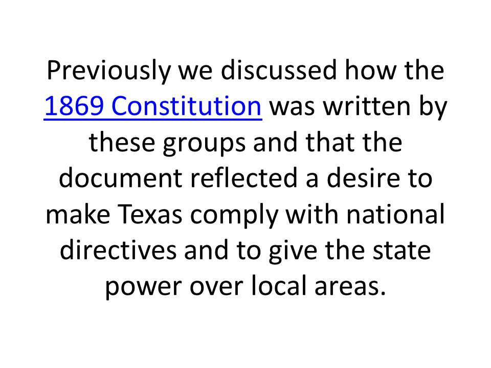 Previously we discussed how the 1869 Constitution was written by these groups and that the document reflected a desire to make Texas comply with national directives and to give the state power over local areas.