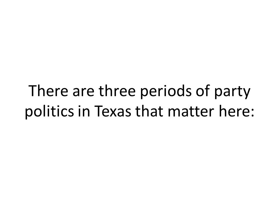 There are three periods of party politics in Texas that matter here: