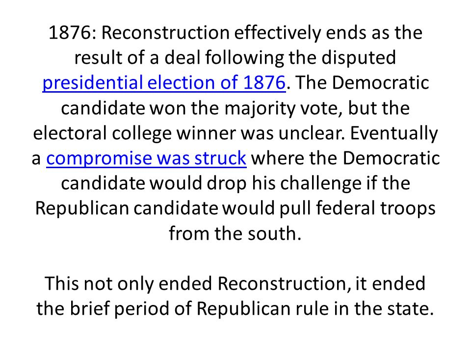 1876: Reconstruction effectively ends as the result of a deal following the disputed presidential election of 1876.