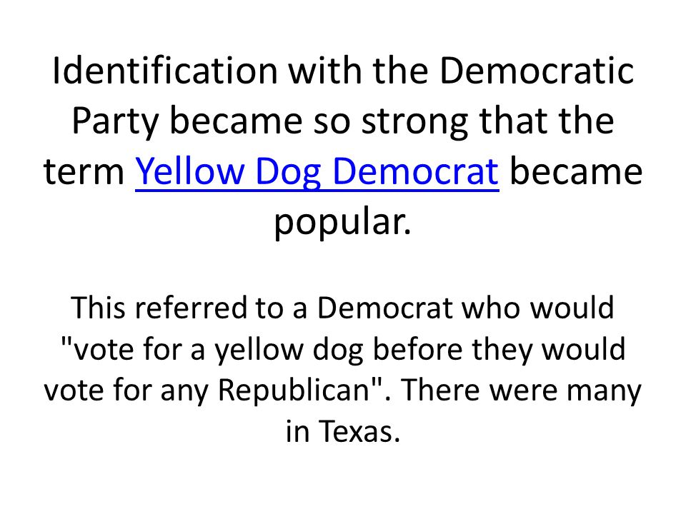 Identification with the Democratic Party became so strong that the term Yellow Dog Democrat became popular.