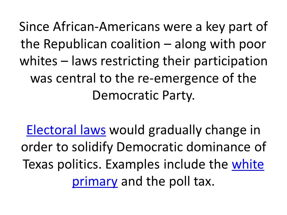 Since African-Americans were a key part of the Republican coalition – along with poor whites – laws restricting their participation was central to the re-emergence of the Democratic Party.