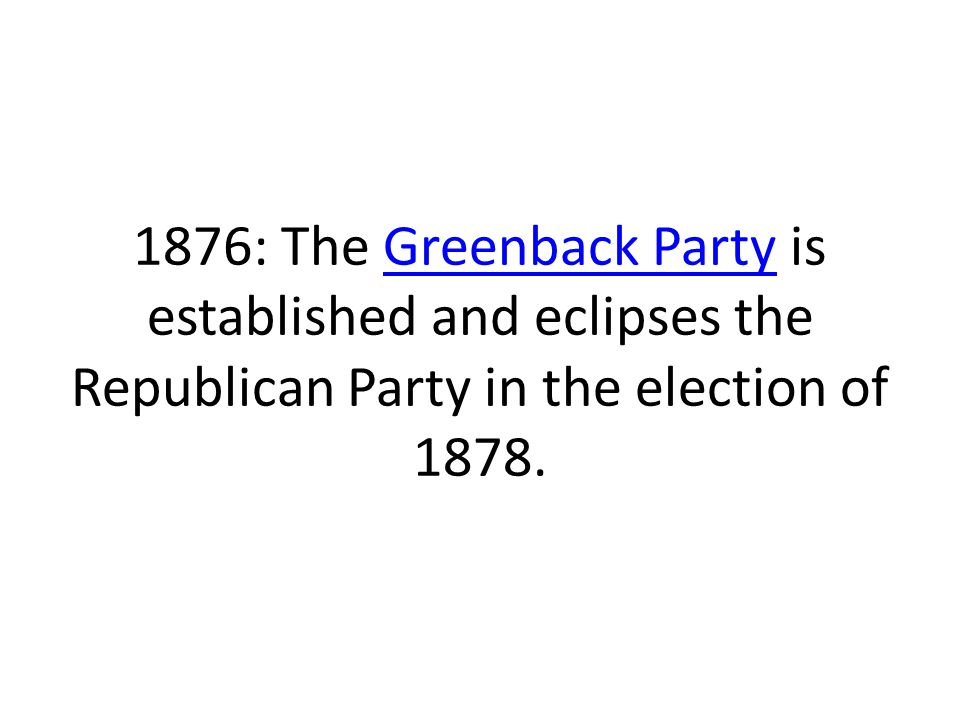 1876: The Greenback Party is established and eclipses the Republican Party in the election of 1878.