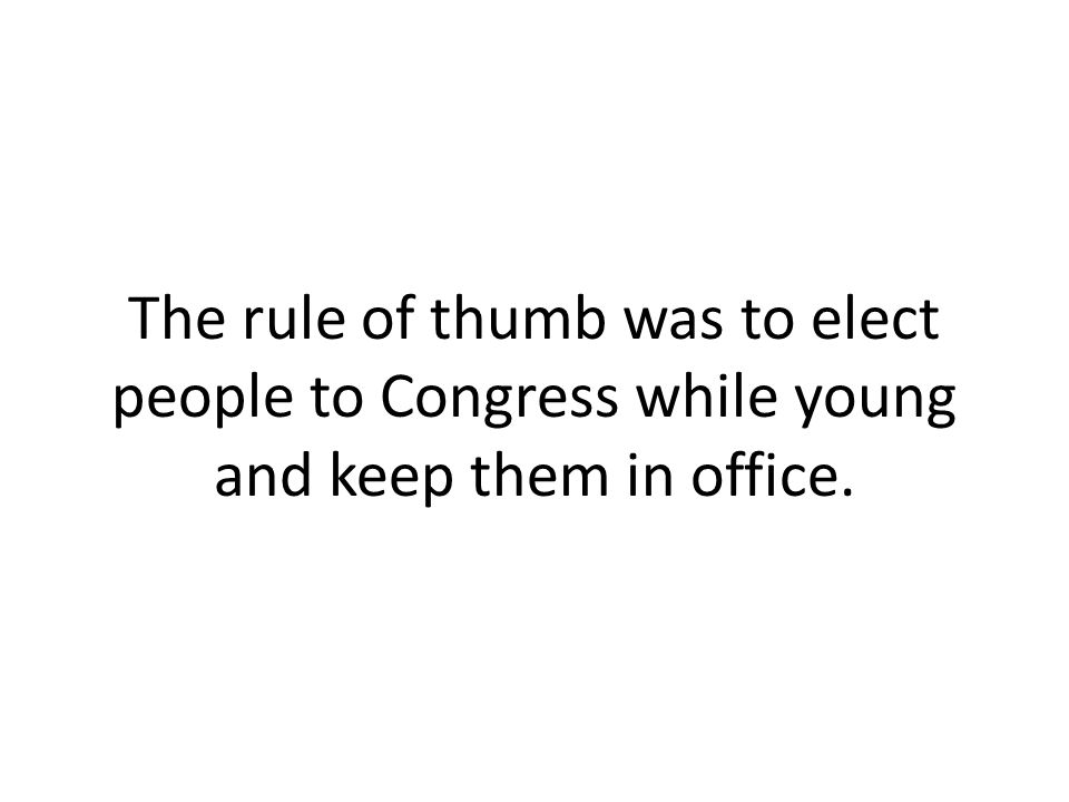 The rule of thumb was to elect people to Congress while young and keep them in office.