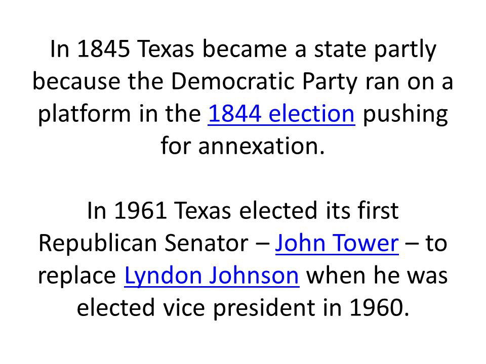 In 1845 Texas became a state partly because the Democratic Party ran on a platform in the 1844 election pushing for annexation.