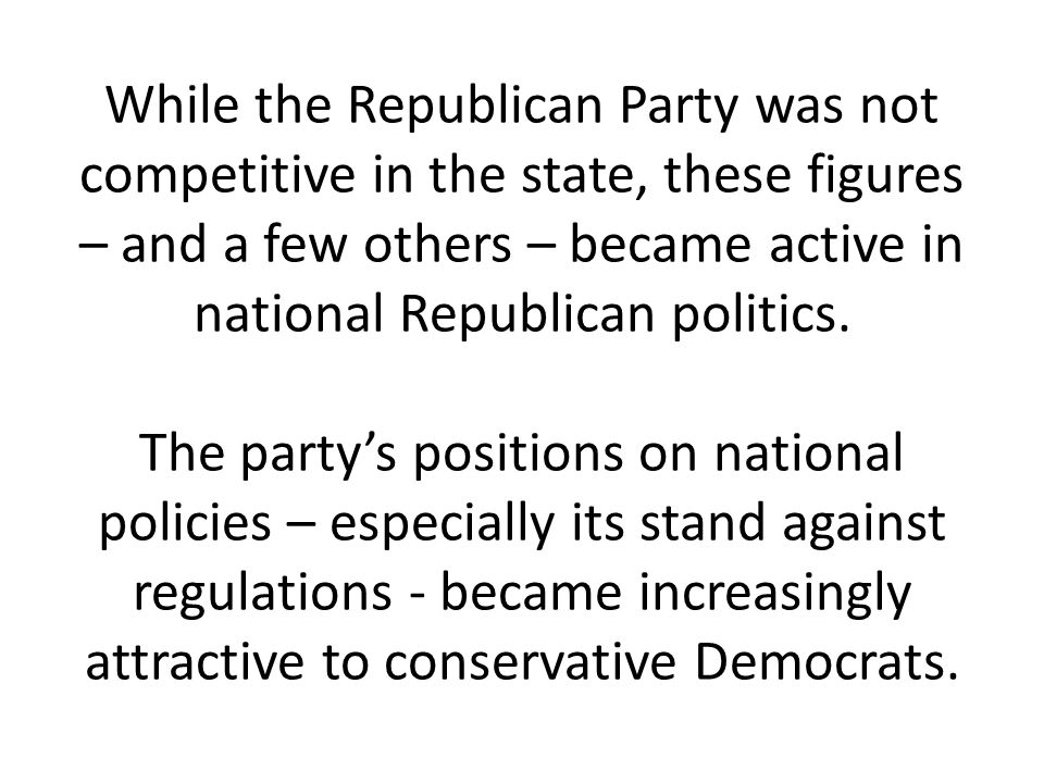 While the Republican Party was not competitive in the state, these figures – and a few others – became active in national Republican politics.