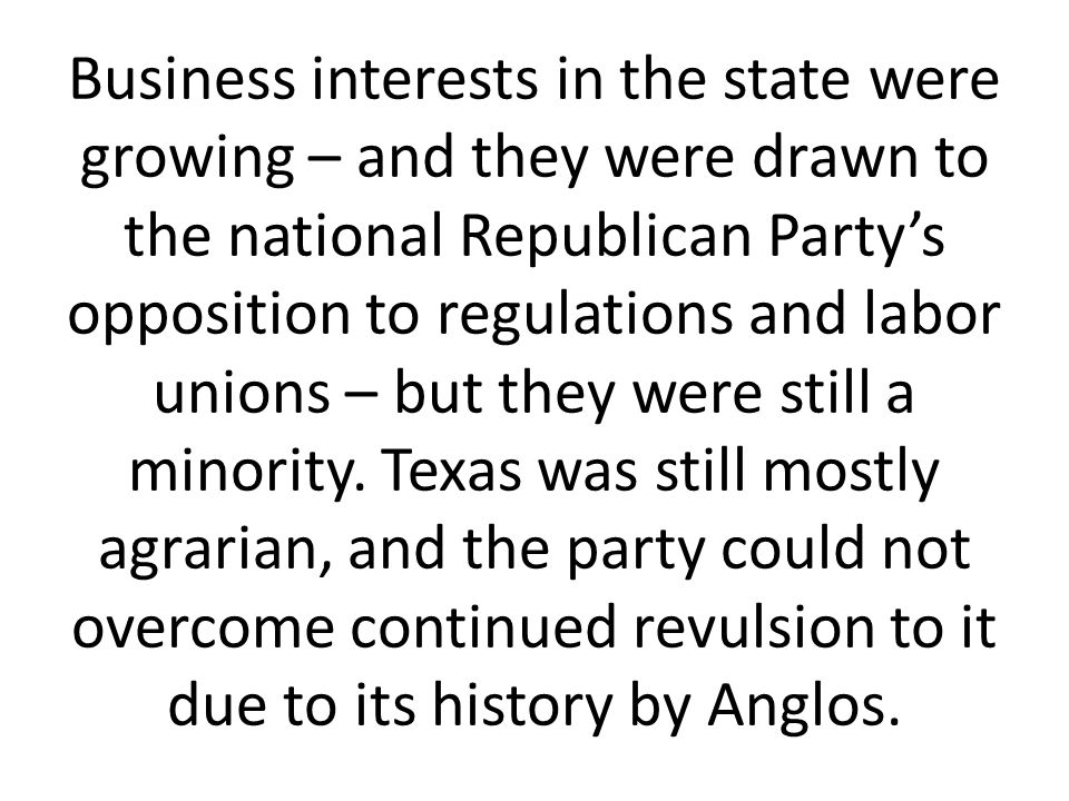 Business interests in the state were growing – and they were drawn to the national Republican Party's opposition to regulations and labor unions – but they were still a minority.