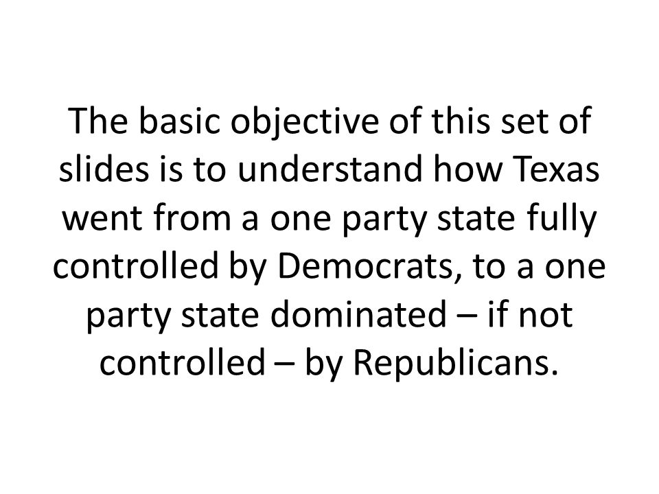 The basic objective of this set of slides is to understand how Texas went from a one party state fully controlled by Democrats, to a one party state dominated – if not controlled – by Republicans.