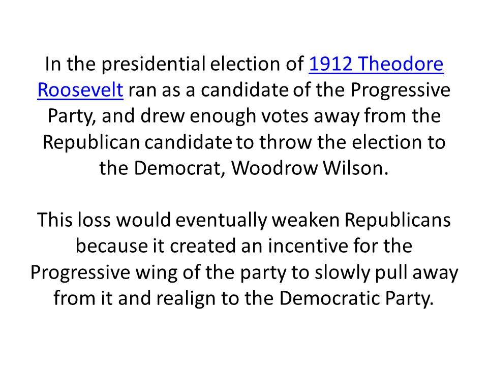 In the presidential election of 1912 Theodore Roosevelt ran as a candidate of the Progressive Party, and drew enough votes away from the Republican candidate to throw the election to the Democrat, Woodrow Wilson.