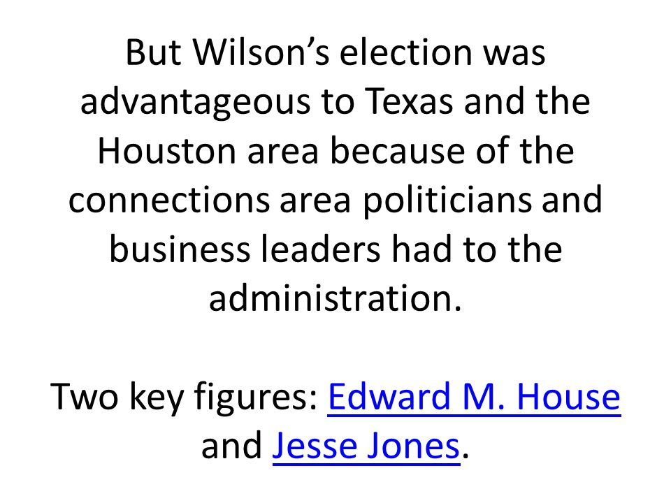 But Wilson's election was advantageous to Texas and the Houston area because of the connections area politicians and business leaders had to the administration.